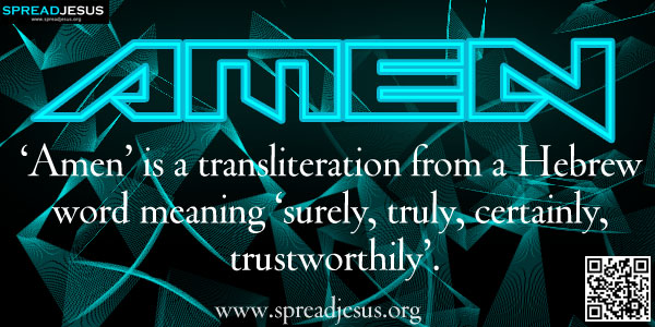AMEN-'Amen' is a transliteration from a Hebrew word meaning 'surely, truly, certainly, trustworthily'.