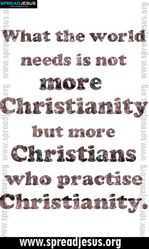 CHRISTIAN QUOTES What the world needs is not more Christianity but more Christians who practise Christianity.