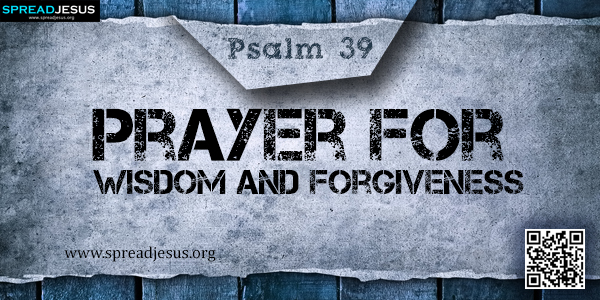 PSALM 39-Prayer for Wisdom and Forgiveness