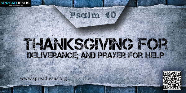 PSALM 40-Thanksgiving for Deliverance; and Prayer for Help