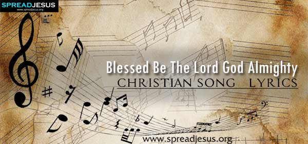 Blessed Be The Lord God Almighty Christian Worship Song Lyrics