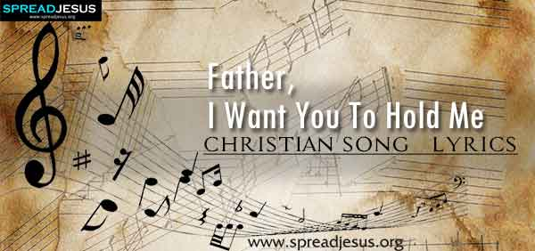 Father I Want You To Hold Me Christian Worship Song Lyrics
