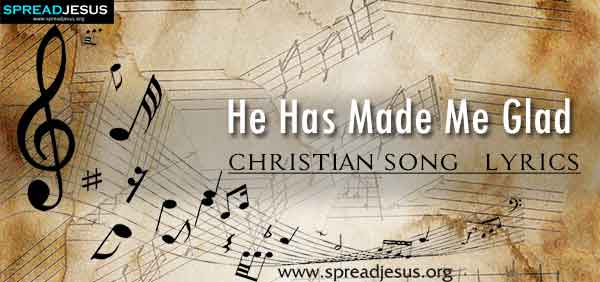 He Has Made Me Glad Christian Worship Song Lyrics